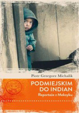 Okładka książki/ebooka Podmiejskim do Indian. Reportaże z Meksyku
