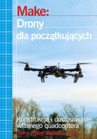 Okładka książki/ebooka Make: Drony dla początkujących. Konstrukcja i dostosowanie własnego quadcoptera