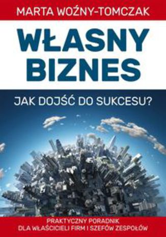 Okładka książki Własny biznes - jak dojść do sukcesu? Praktyczny poradnik właścicieli firm i szefów zespołów