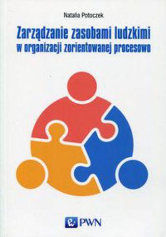 Okładka książki/ebooka Zarządzanie zasobami ludzkimi w organizacji zorientowanej procesowo