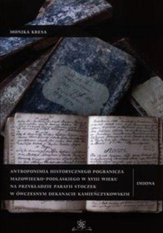 Okładka książki Antroponimia historycznego pogranicza mazowiecko-podlaskiego w XVIII wieku. na przykładzie parafii Stoczek w ówczesnym dekanacie kamieńczykowskim