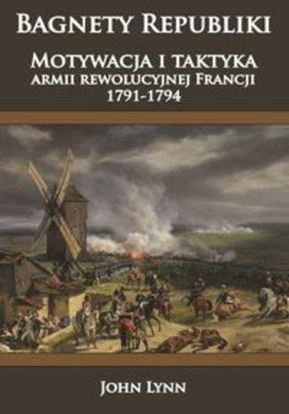 Okładka książki/ebooka Bagnety Republiki. Motywacja i taktyka armii rewolucyjnej Francji 1791-1794