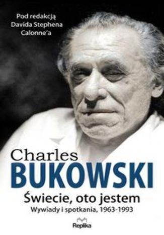 Okładka książki Charles Bukowski Świecie, oto jestem. Wywiady i spotkania 19631993