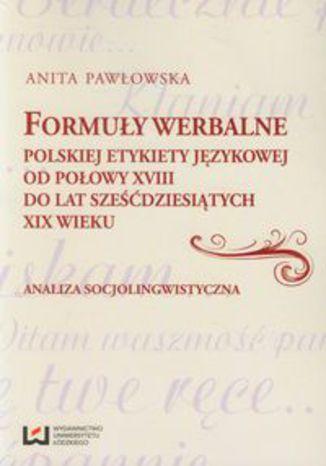 Okładka książki Formuły werbalne polskiej etykiety językowej od połowy XVIII do lat sześćdziesiątych XIX wieku. Analiza socjolingwistyczna