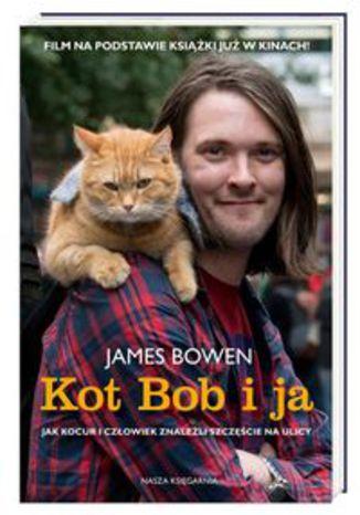 Okładka książki Kot Bob i ja Jak kocur i człowiek znaleźli szczęście na ulicy