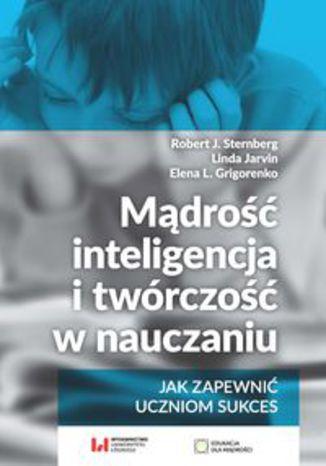 Okładka książki Mądrość, inteligencja i twórczość w nauczaniu Jak zapewnić uczniom sukces