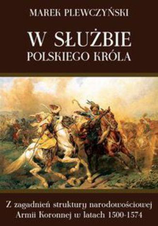 Okładka książki W służbie polskiego króla. Z zagadnień struktury narodowościowej Armii Koronnej w latach 1500-1574