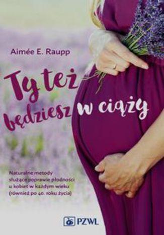 Okładka książki/ebooka Ty też będziesz w ciąży. Naturalne metody służące poprawie płodności u kobiet w każdym wieku (również po 40. roku życia)