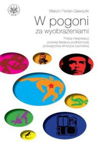 Okładka książki W pogoni za wyobrażeniami Próba interpretacji polskiej literatury podróżniczej poświęconej Ameryce