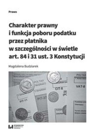 Okładka książki Charakter prawny i funkcja poboru podatku przez płatnika w szczególności w świetle art. 84 i 31 ust. 3 Konstytucji