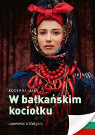 Okładka książki/ebooka W bałkańskim kociołku. Opowieść o Bułgarii
