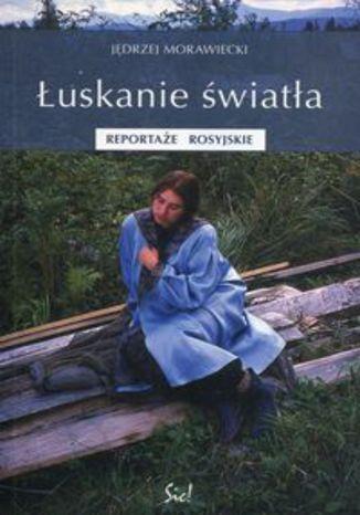 Okładka książki Łuskanie światła. Reportaże rosyjskie