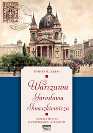 Okładka książki Warszawa Jarosława Iwaszkiewicza. Portret miasta w zwierciadle literatury