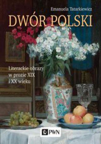 Okładka książki Dwór polski.. Literackie obrazy w prozie XIX i XX wieku