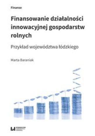 Okładka książki/ebooka Finansowanie działalności innowacyjnej gospodarstw rolnych. Przykład województwa łódzkiego