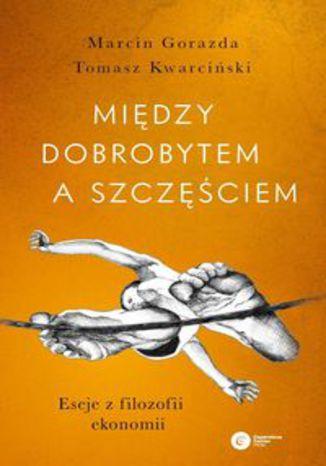 Okładka książki/ebooka Między dobrobytem a szczęściem. Eseje z filozofii ekonomii