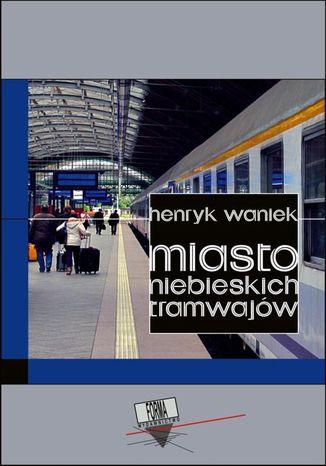 Okładka książki/ebooka Miasto niebieskich tramwajów