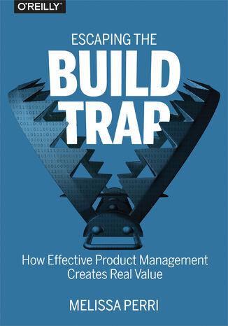 Okładka książki/ebooka Escaping the Build Trap. How Effective Product Management Creates Real Value
