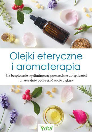Okładka książki/ebooka Olejki eteryczne i aromaterapia. Jak bezpiecznie wyeliminować powszechne dolegliwości i naturalnie podkreślić swoje piękno