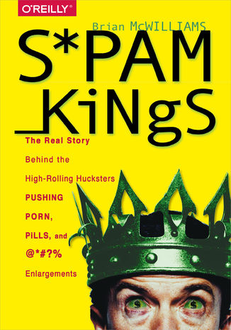 Okładka książki/ebooka Spam Kings. The Real Story Behind the High-Rolling Hucksters Pushing Porn, Pills, and %*@)# Enlargements