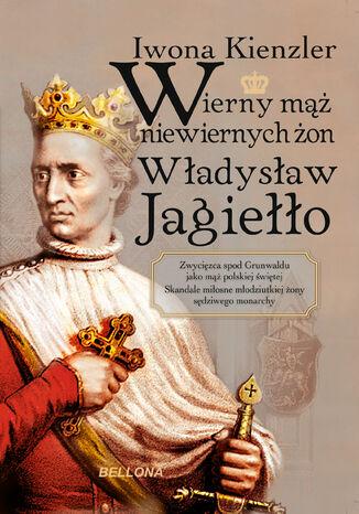Okładka książki/ebooka Wierny mąż niewiernych żon Władysław Jagiełło