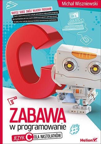 Okładka książki/ebooka Zabawa w programowanie. Język C dla nastolatków