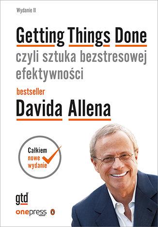 Okładka książki Getting Things Done, czyli sztuka bezstresowej efektywności. Wydanie II (twarda oprawa)