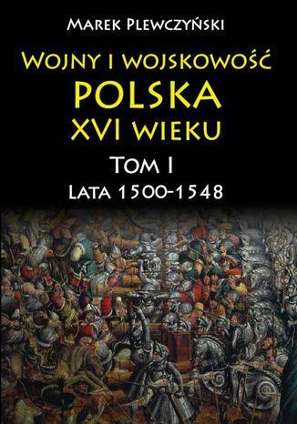Okładka książki/ebooka Wojny i wojskowość polska w XVI wieku. Tom I. Lata 15001548