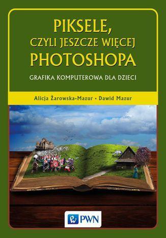 Okładka książki/ebooka Piksele, czyli jeszcze więcej Photoshopa. Grafika komputerowa dla dzieci