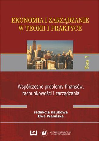 Okładka książki/ebooka Ekonomia i zarządzanie w teorii i praktyce. Tom 7. Współczesne problemy finansów, rachunkowości i zarządzania