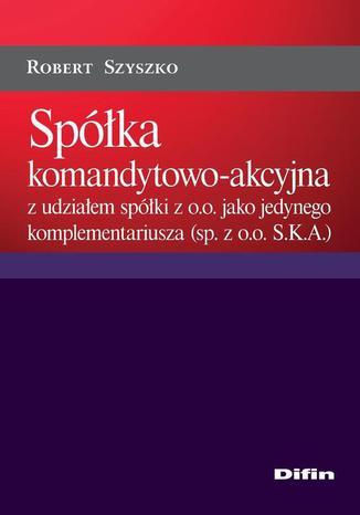 Okładka książki/ebooka Spółka komandytowo-akcyjna z udziałem spółki z o.o. jako jedynego komplementariusza (sp. z o.o. S.K.A.)