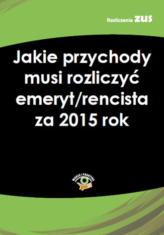 Okładka książki/ebooka Jakie przychody musi rozliczyć emeryt/rencista za 2015 rok