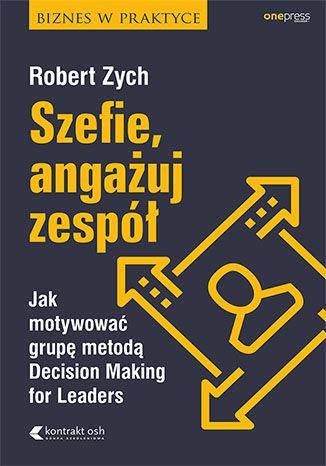 Okładka książki Szefie, angażuj zespół. Jak motywować grupę metodą Decision Making for Leaders