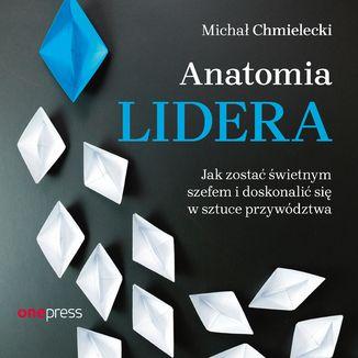 Okładka książki Anatomia lidera. Jak zostać świetnym szefem i doskonalić się w sztuce przywództwa