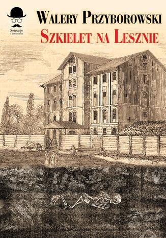 Okładka książki/ebooka Sensacje z dawnych lat. Szkielet na Lesznie