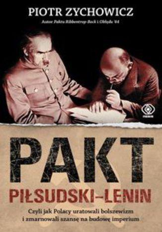 Okładka książki/ebooka Pakt Piłsudski-Lenin. Czyli jak Polacy uratowali bolszewizm i zmarnowali szansę na budowę imperium