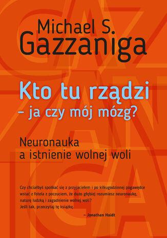 Okładka książki/ebooka Kto tu rządzi - ja czy mój mózg?. Neuronauka a istnienie wolnej woli