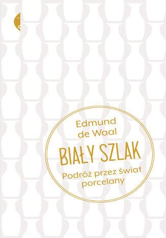 Okładka książki/ebooka Biały szlak. Podróż przez świat porcelany