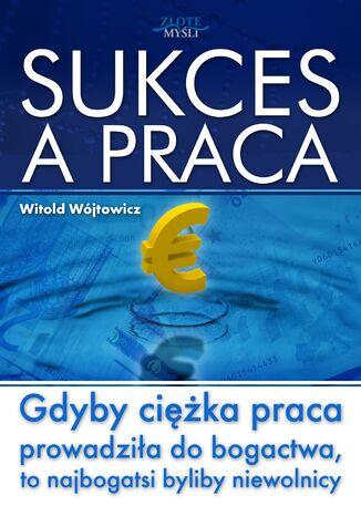 Okładka książki/ebooka Sukces a praca. Gdyby ciężka praca prowadziła do bogactwa, to najbogatsi byliby niewolnicy