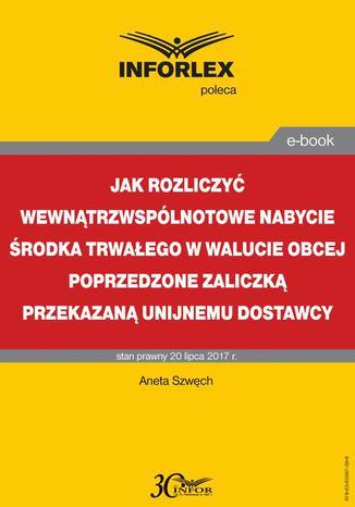 Okładka książki/ebooka Jak rozliczyć wewnątrzwspólnotowe nabycie środka trwałego w walucie obcej poprzedzone zaliczką przekazaną unijnemu dostawcy