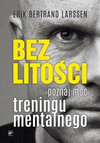 Okładka książki Bez litości Poznaj moc treningu mentalnego. Poznaj moc treningu mentalnego