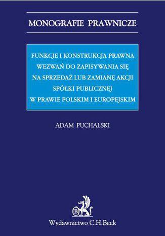 Okładka książki/ebooka Funkcje i konstrukcja prawna wezwań do zapisywania się na sprzedaż lub zamianę akcji spółki publicznej w prawie polskim i europejskim