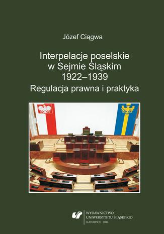 Okładka książki/ebooka Interpelacje poselskie w Sejmie Śląskim 1922-1939. Regulacja prawna i praktyka