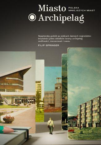Okładka książki/ebooka Miasto Archipelag. Polska mniejszych miast