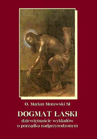 Okładka książki/ebooka Dogmat Łaski. Dziewiętnaście wykładów o porządku nadprzyrodzonym