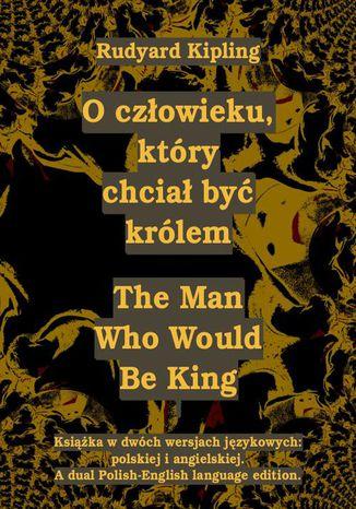 Okładka książki/ebooka O człowieku, który chciał być królem. The Man Who Would Be King