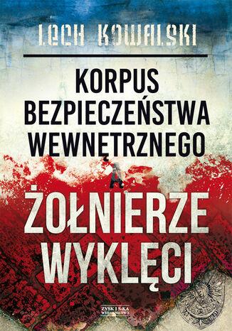 Okładka książki/ebooka Korpus Bezpieczeństwa Wewnętrznego a Żołnierze Wyklęci. Walka z podziemiem antykomunistycznym w latach 1944-1956