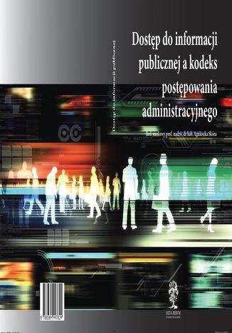 Okładka książki/ebooka Dostęp do informacji publicznej a kodeks postępowania administracyjnego - red. naukowy prof. nadzw. dr hab. Agnieszka Skóra