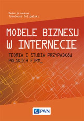 Okładka książki/ebooka Modele biznesu w Internecie. Teoria i studia przypadków polskich firm