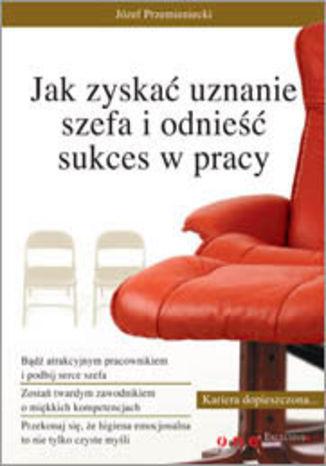Okładka książki/ebooka Jak zyskać uznanie szefa i odnieść sukces w pracy